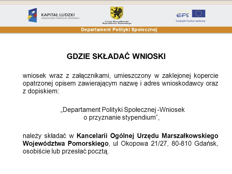 GDZIE SKŁADAĆ WNIOSKI wniosek wraz z załącznikami, umieszczony w zaklejonej kopercie opatrzonej opisem zawierającym nazwę i adres wnioskodawcy oraz z dopiskiem: Departament Polityki Społecznej -Wniosek o przyznanie stypendium, należy składać w Kancelarii Ogólnej Urzędu Marszałkowskiego Województwa Pomorskiego, ul Okopowa 21/27, 80-810 Gdańsk, osobiście lub przesłać pocztą.