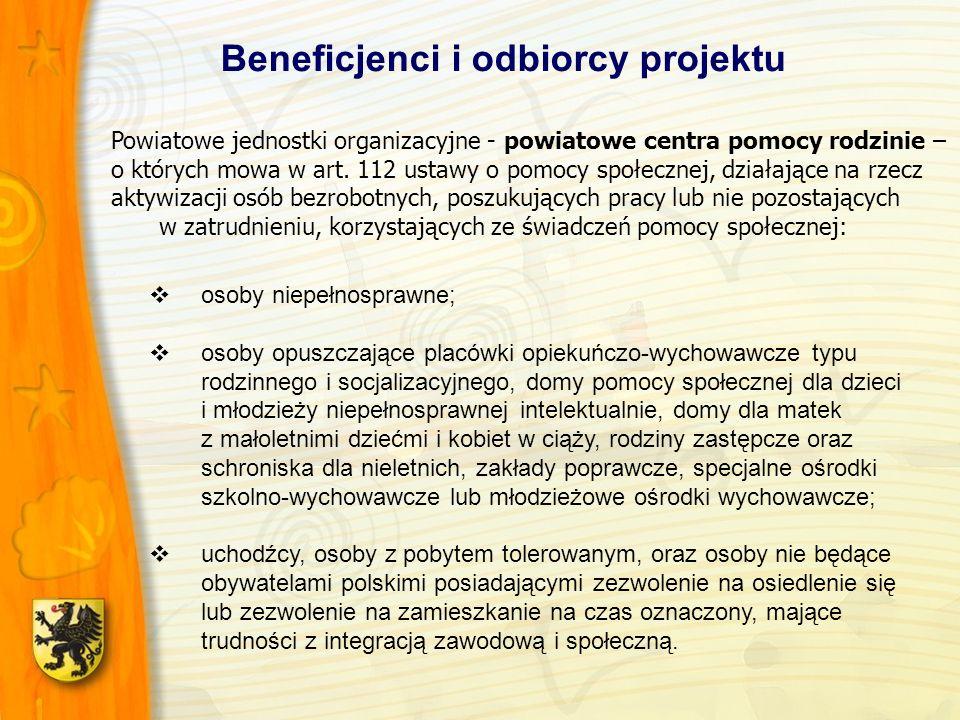 Beneficjenci i odbiorcy projektu osoby niepełnosprawne; osoby opuszczające placówki opiekuńczo-wychowawcze typu rodzinnego i socjalizacyjnego, domy pomocy społecznej dla dzieci i młodzieży niepełnosprawnej intelektualnie, domy dla matek z małoletnimi dziećmi i kobiet w ciąży, rodziny zastępcze oraz schroniska dla nieletnich, zakłady poprawcze, specjalne ośrodki szkolno-wychowawcze lub młodzieżowe ośrodki wychowawcze; uchodźcy, osoby z pobytem tolerowanym, oraz osoby nie będące obywatelami polskimi posiadającymi zezwolenie na osiedlenie się lub zezwolenie na zamieszkanie na czas oznaczony, mające trudności z integracją zawodową i społeczną.