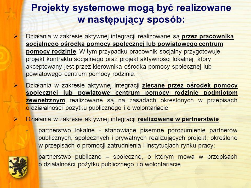 Projekty systemowe mogą być realizowane w następujący sposób: Działania w zakresie aktywnej integracji realizowane są przez pracownika socjalnego ośrodka pomocy społecznej lub powiatowego centrum pomocy rodzinie.