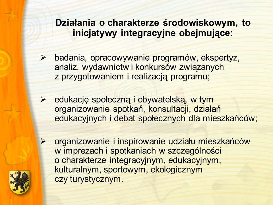 Działania o charakterze środowiskowym, to inicjatywy integracyjne obejmujące: badania, opracowywanie programów, ekspertyz, analiz, wydawnictw i konkursów związanych z przygotowaniem i realizacją programu; edukację społeczną i obywatelską, w tym organizowanie spotkań, konsultacji, działań edukacyjnych i debat społecznych dla mieszkańców; organizowanie i inspirowanie udziału mieszkańców w imprezach i spotkaniach w szczególności o charakterze integracyjnym, edukacyjnym, kulturalnym, sportowym, ekologicznym czy turystycznym.