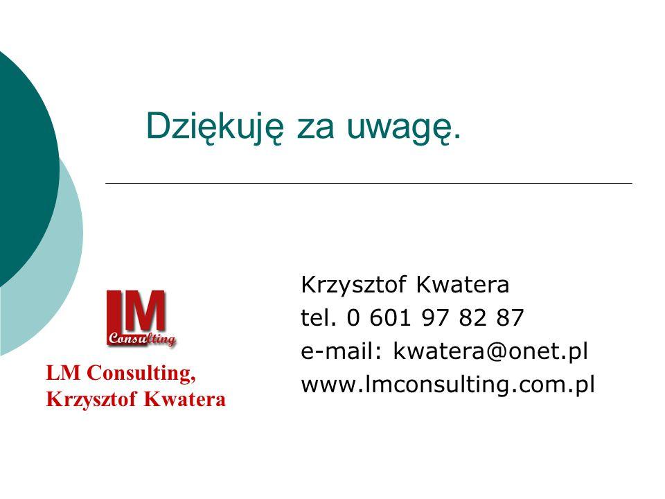 Dziękuję za uwagę. Krzysztof Kwatera tel. 0 601 97 82 87 e-mail: kwatera@onet.pl www.lmconsulting.com.pl LM Consulting, Krzysztof Kwatera