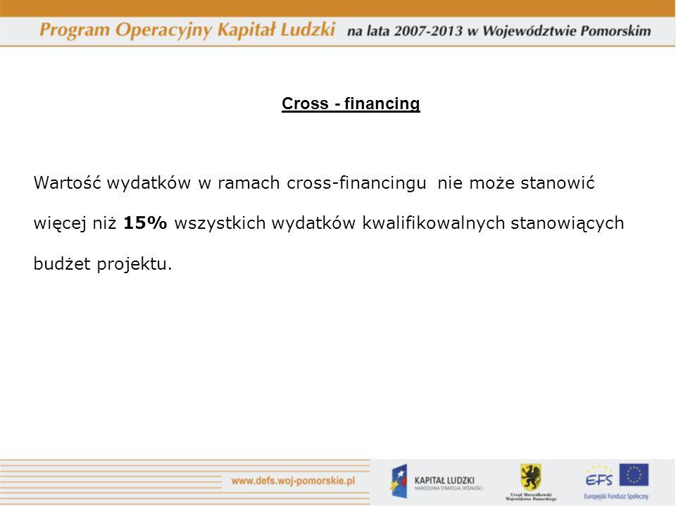 Cross - financing Wartość wydatków w ramach cross-financingu nie może stanowić więcej niż 15% wszystkich wydatków kwalifikowalnych stanowiących budżet projektu.