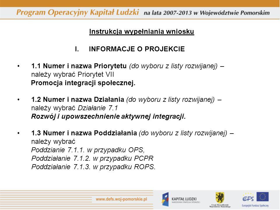 Instrukcja wypełniania wniosku I.INFORMACJE O PROJEKCIE 1.1 Numer i nazwa Priorytetu (do wyboru z listy rozwijanej) – należy wybrać Priorytet VII Promocja integracji społecznej.