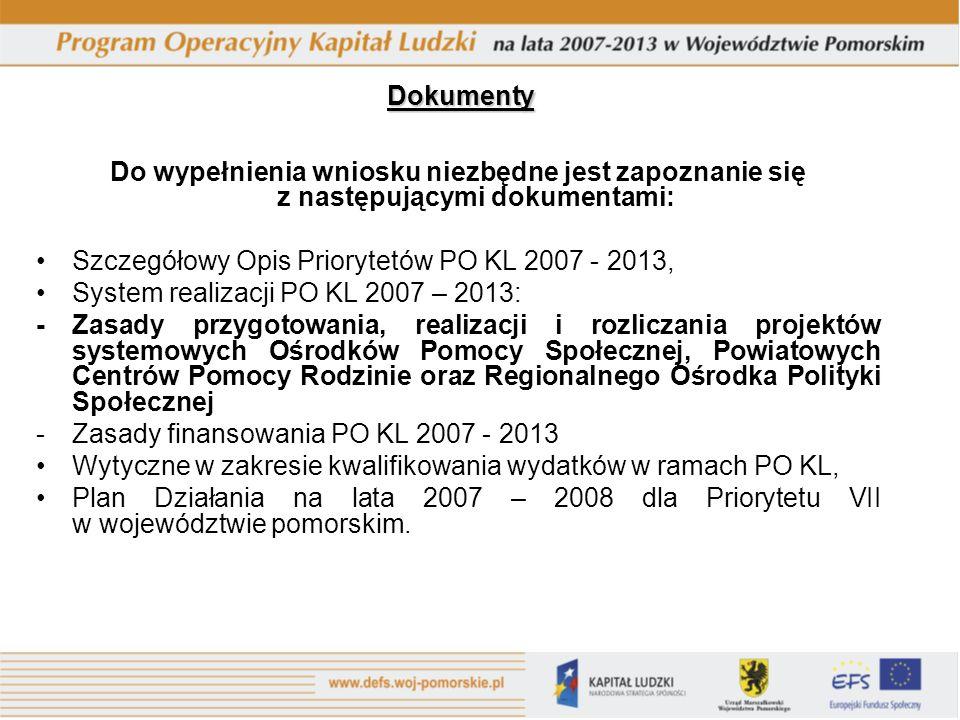 Dokumenty Do wypełnienia wniosku niezbędne jest zapoznanie się z następującymi dokumentami: Szczegółowy Opis Priorytetów PO KL 2007 - 2013, System realizacji PO KL 2007 – 2013: - Zasady przygotowania, realizacji i rozliczania projektów systemowych Ośrodków Pomocy Społecznej, Powiatowych Centrów Pomocy Rodzinie oraz Regionalnego Ośrodka Polityki Społecznej - Zasady finansowania PO KL 2007 - 2013 Wytyczne w zakresie kwalifikowania wydatków w ramach PO KL, Plan Działania na lata 2007 – 2008 dla Priorytetu VII w województwie pomorskim.