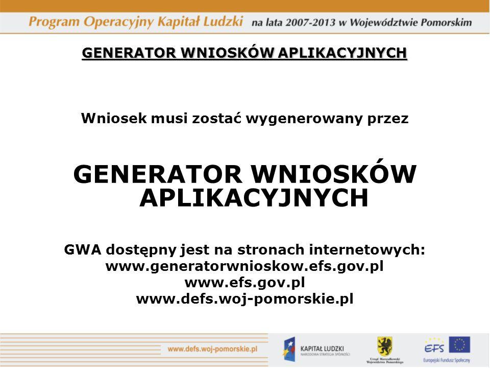 GENERATOR WNIOSKÓW APLIKACYJNYCH Wniosek musi zostać wygenerowany przez GENERATOR WNIOSKÓW APLIKACYJNYCH GWA dostępny jest na stronach internetowych: www.generatorwnioskow.efs.gov.pl www.efs.gov.pl www.defs.woj-pomorskie.pl