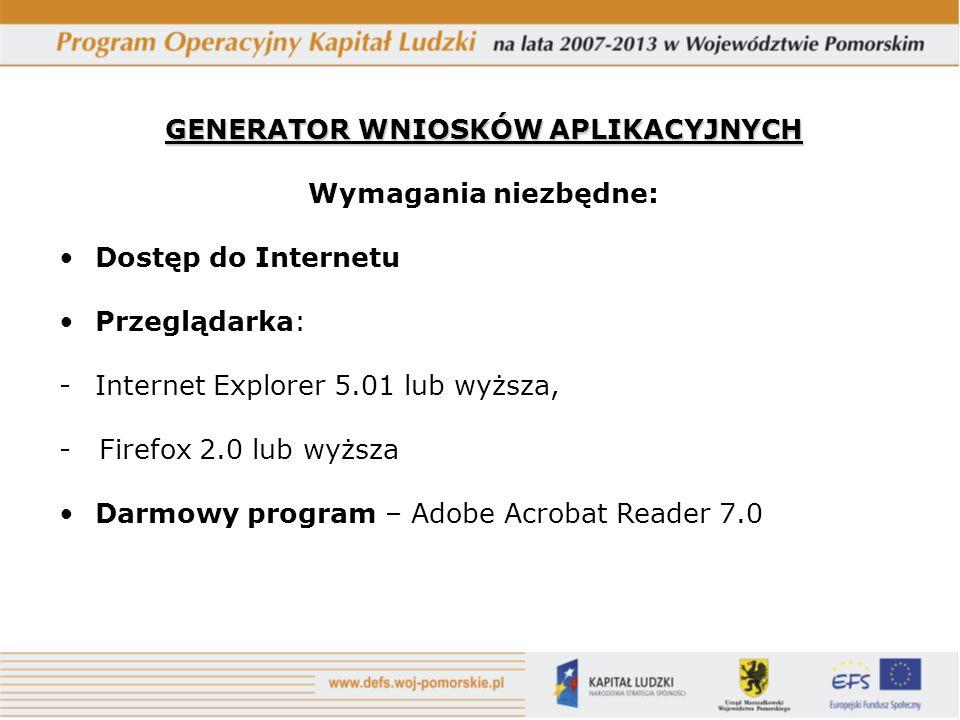 GENERATOR WNIOSKÓW APLIKACYJNYCH Wymagania niezbędne: Dostęp do Internetu Przeglądarka: -Internet Explorer 5.01 lub wyższa, - Firefox 2.0 lub wyższa Darmowy program – Adobe Acrobat Reader 7.0