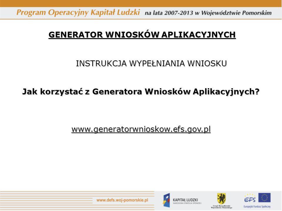 GENERATOR WNIOSKÓW APLIKACYJNYCH INSTRUKCJA WYPEŁNIANIA WNIOSKU Jak korzystać z Generatora Wniosków Aplikacyjnych.