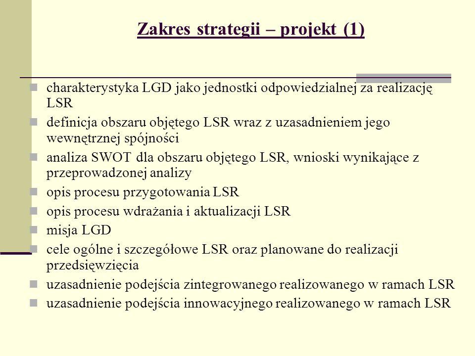 Zakres strategii – projekt (1) charakterystyka LGD jako jednostki odpowiedzialnej za realizację LSR definicja obszaru objętego LSR wraz z uzasadnieniem jego wewnętrznej spójności analiza SWOT dla obszaru objętego LSR, wnioski wynikające z przeprowadzonej analizy opis procesu przygotowania LSR opis procesu wdrażania i aktualizacji LSR misja LGD cele ogólne i szczegółowe LSR oraz planowane do realizacji przedsięwzięcia uzasadnienie podejścia zintegrowanego realizowanego w ramach LSR uzasadnienie podejścia innowacyjnego realizowanego w ramach LSR