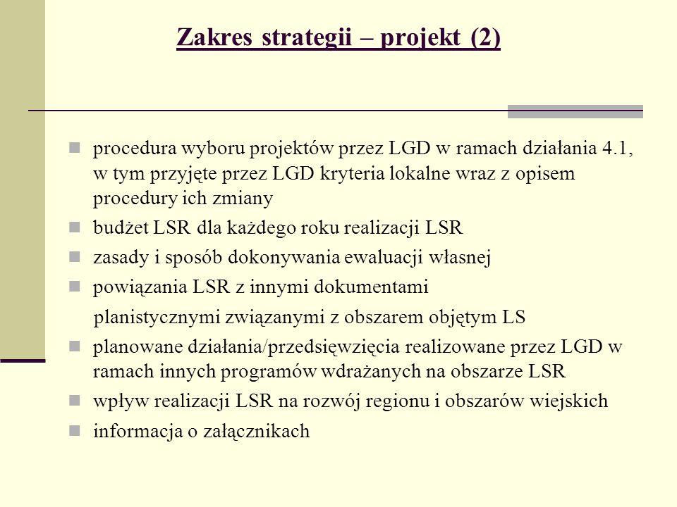 Zakres strategii – projekt (2) procedura wyboru projektów przez LGD w ramach działania 4.1, w tym przyjęte przez LGD kryteria lokalne wraz z opisem procedury ich zmiany budżet LSR dla każdego roku realizacji LSR zasady i sposób dokonywania ewaluacji własnej powiązania LSR z innymi dokumentami planistycznymi związanymi z obszarem objętym LS planowane działania/przedsięwzięcia realizowane przez LGD w ramach innych programów wdrażanych na obszarze LSR wpływ realizacji LSR na rozwój regionu i obszarów wiejskich informacja o załącznikach