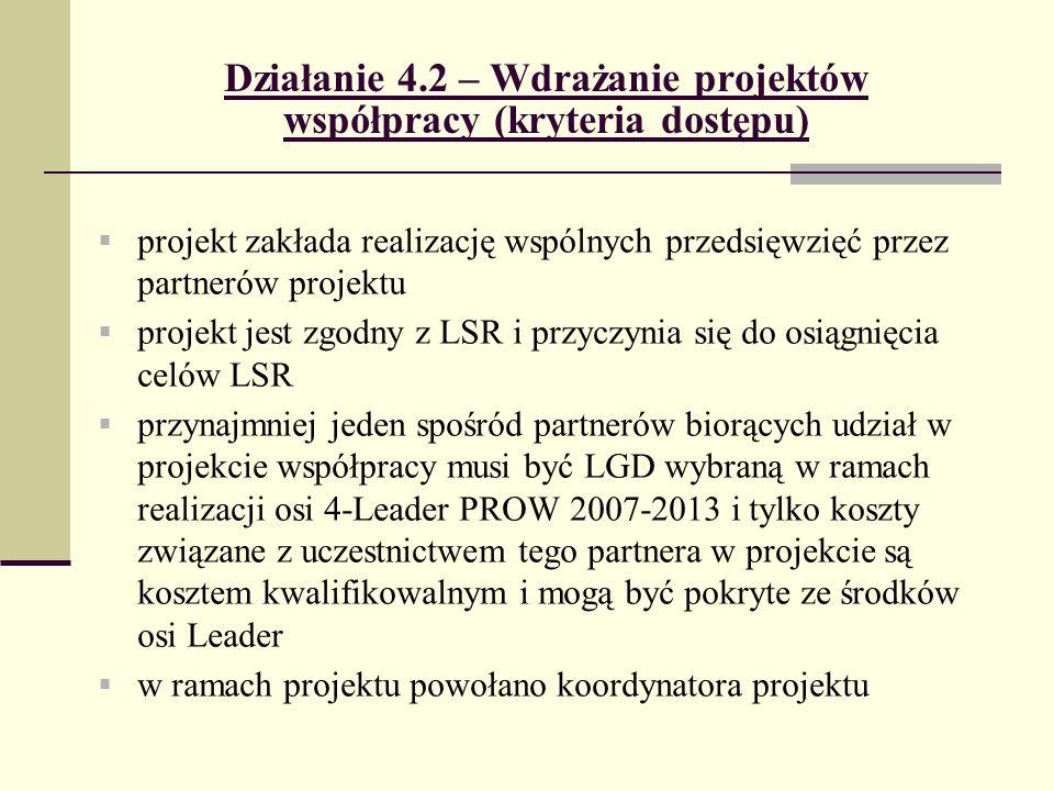 Działanie 4.2 – Wdrażanie projektów współpracy (kryteria dostępu) projekt zakłada realizację wspólnych przedsięwzięć przez partnerów projektu projekt jest zgodny z LSR i przyczynia się do osiągnięcia celów LSR przynajmniej jeden spośród partnerów biorących udział w projekcie współpracy musi być LGD wybraną w ramach realizacji osi 4-Leader PROW 2007-2013 i tylko koszty związane z uczestnictwem tego partnera w projekcie są kosztem kwalifikowalnym i mogą być pokryte ze środków osi Leader w ramach projektu powołano koordynatora projektu