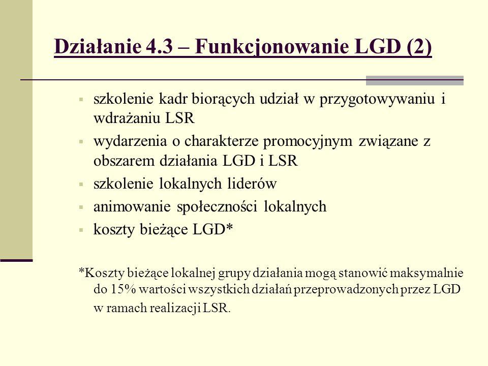 Działanie 4.3 – Funkcjonowanie LGD (2) szkolenie kadr biorących udział w przygotowywaniu i wdrażaniu LSR wydarzenia o charakterze promocyjnym związane z obszarem działania LGD i LSR szkolenie lokalnych liderów animowanie społeczności lokalnych koszty bieżące LGD* *Koszty bieżące lokalnej grupy działania mogą stanowić maksymalnie do 15% wartości wszystkich działań przeprowadzonych przez LGD w ramach realizacji LSR.
