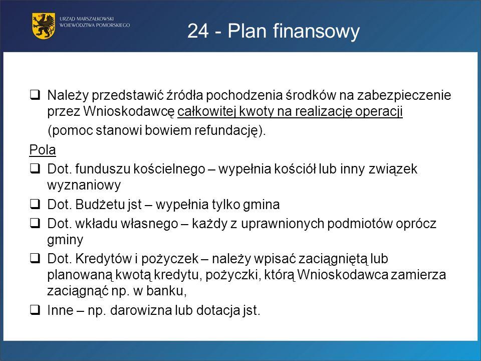 24 - Plan finansowy Należy przedstawić źródła pochodzenia środków na zabezpieczenie przez Wnioskodawcę całkowitej kwoty na realizację operacji (pomoc