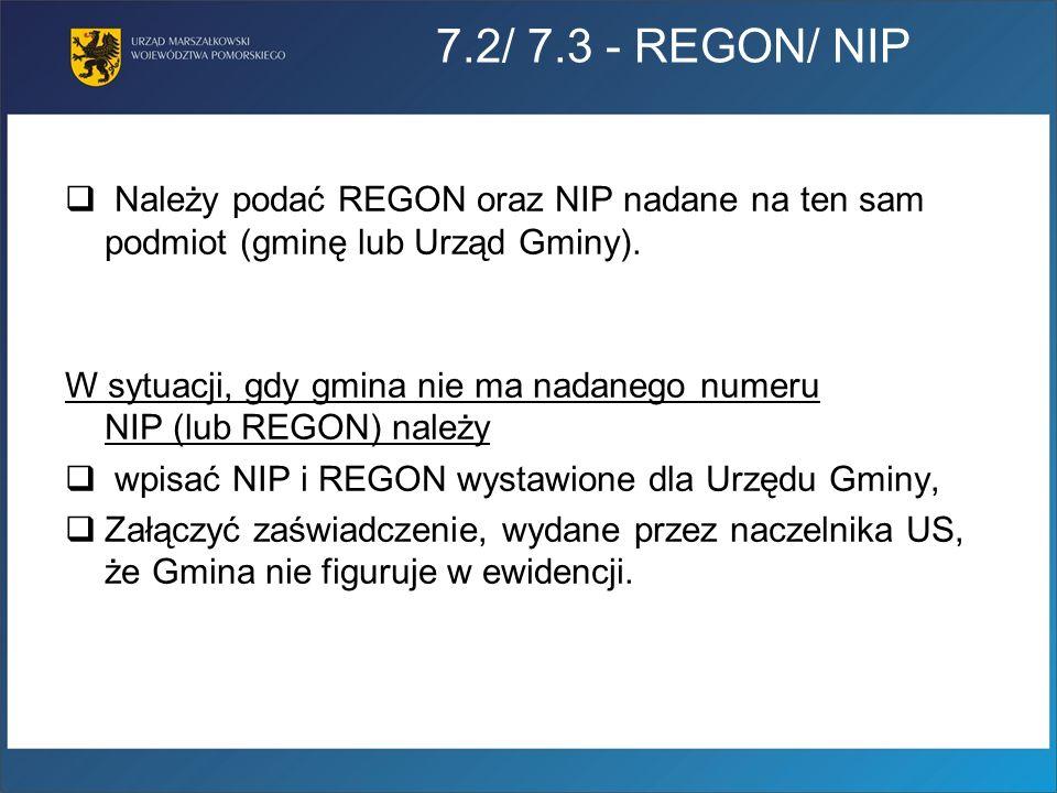 7.2/ 7.3 - REGON/ NIP Należy podać REGON oraz NIP nadane na ten sam podmiot (gminę lub Urząd Gminy). W sytuacji, gdy gmina nie ma nadanego numeru NIP