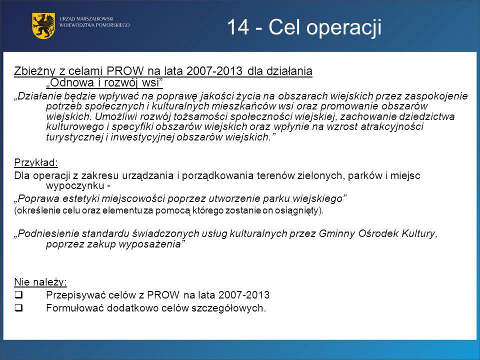 14 - Cel operacji Zbieżny z celami PROW na lata 2007-2013 dla działania Odnowa i rozwój wsi Działanie będzie wpływać na poprawę jakości życia na obsza