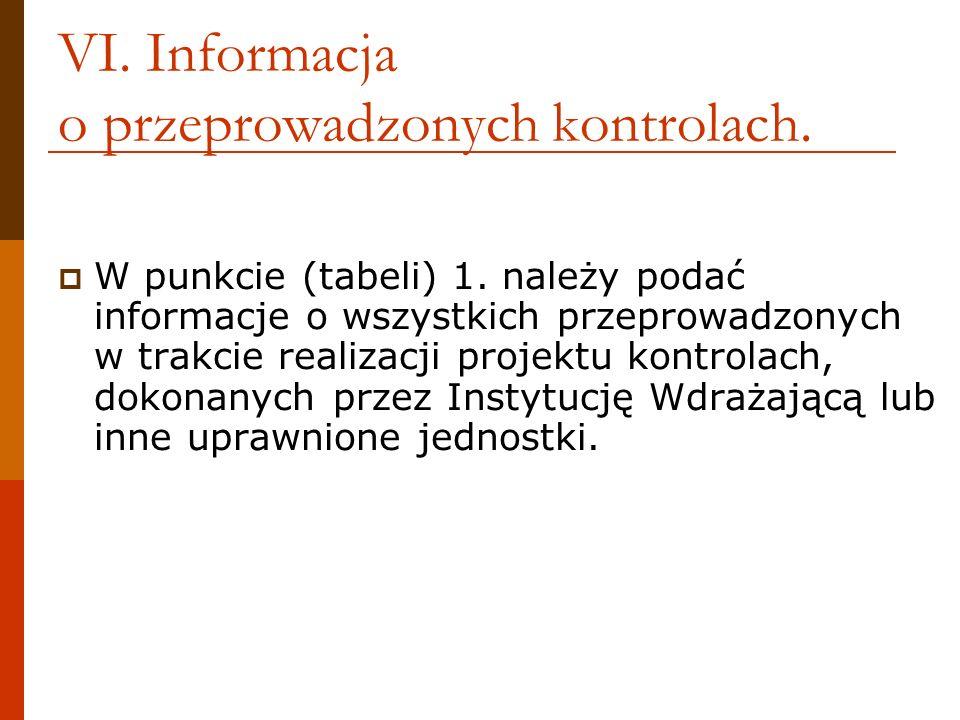 VI. Informacja o przeprowadzonych kontrolach. W punkcie (tabeli) 1. należy podać informacje o wszystkich przeprowadzonych w trakcie realizacji projekt