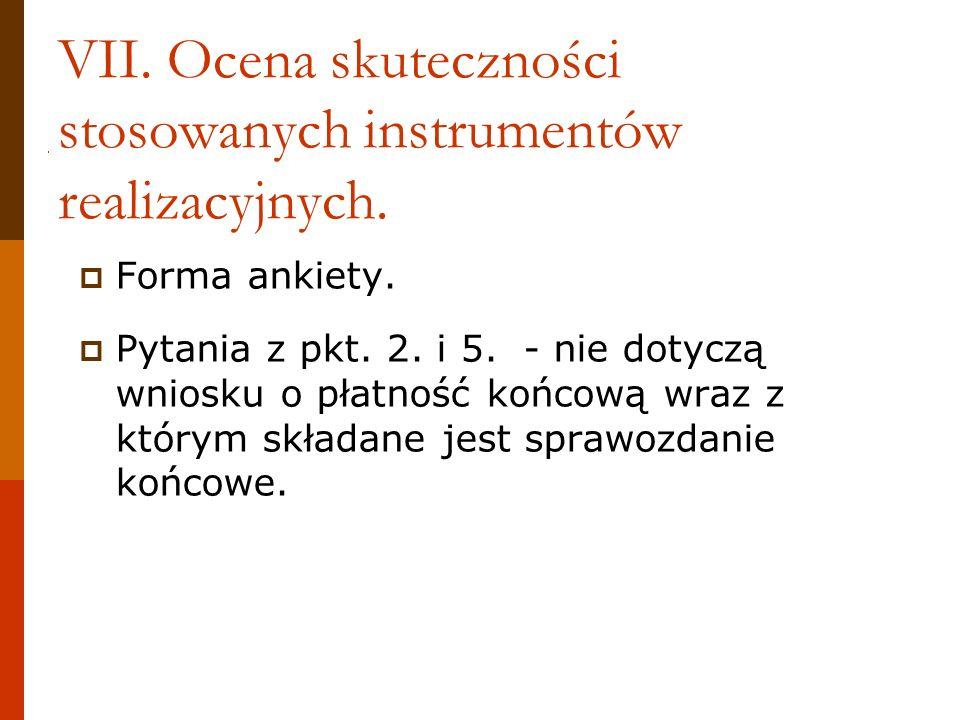 VII. Ocena skuteczności stosowanych instrumentów realizacyjnych. Forma ankiety. Pytania z pkt. 2. i 5. - nie dotyczą wniosku o płatność końcową wraz z
