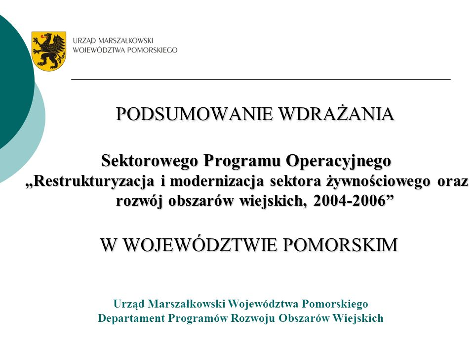PODSUMOWANIE WDRAŻANIA Sektorowego Programu Operacyjnego Restrukturyzacja i modernizacja sektora żywnościowego oraz rozwój obszarów wiejskich, 2004-2006 W WOJEWÓDZTWIE POMORSKIM W WOJEWÓDZTWIE POMORSKIM Urząd Marszałkowski Województwa Pomorskiego Departament Programów Rozwoju Obszarów Wiejskich
