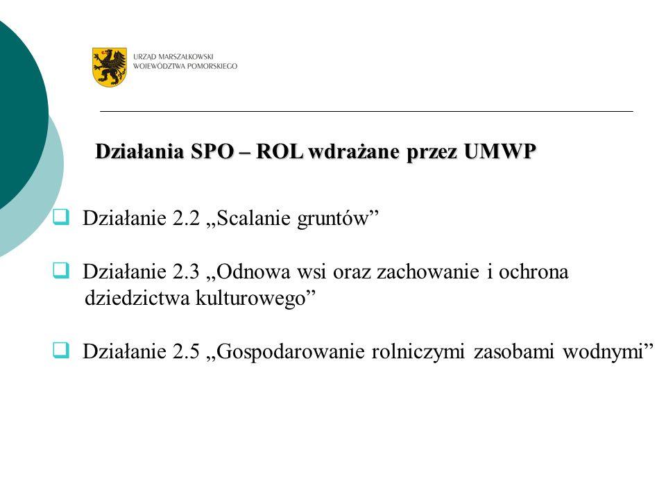 Działania SPO – ROL wdrażane przez UMWP Działanie 2.2 Scalanie gruntów Działanie 2.3 Odnowa wsi oraz zachowanie i ochrona dziedzictwa kulturowego Dzia