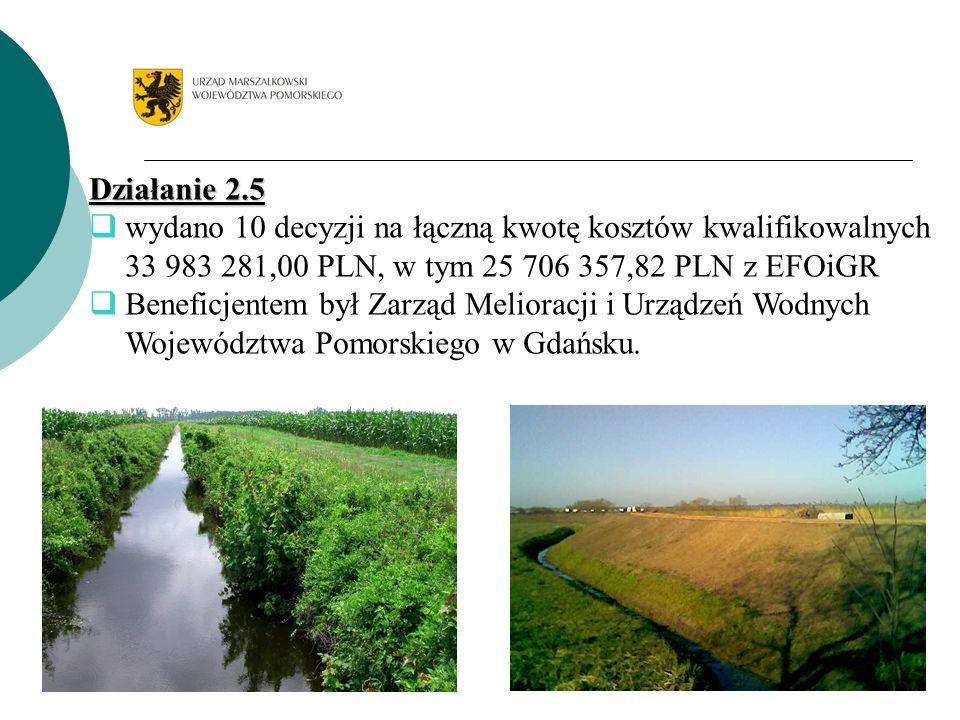 Działanie 2.5 wydano 10 decyzji na łączną kwotę kosztów kwalifikowalnych 33 983 281,00 PLN, w tym 25 706 357,82 PLN z EFOiGR Beneficjentem był Zarząd Melioracji i Urządzeń Wodnych Województwa Pomorskiego w Gdańsku.