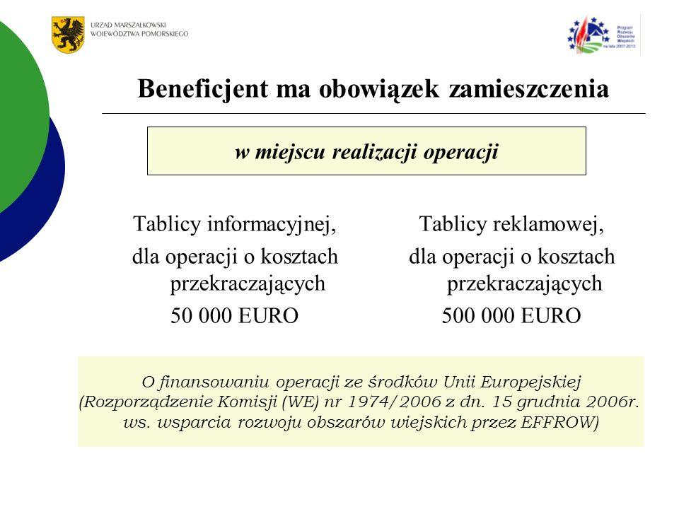 Beneficjent ma obowiązek zamieszczenia Tablicy informacyjnej, dla operacji o kosztach przekraczających 50 000 EURO Tablicy reklamowej, dla operacji o kosztach przekraczających 500 000 EURO w miejscu realizacji operacji O finansowaniu operacji ze środków Unii Europejskiej (Rozporządzenie Komisji (WE) nr 1974/2006 z dn.