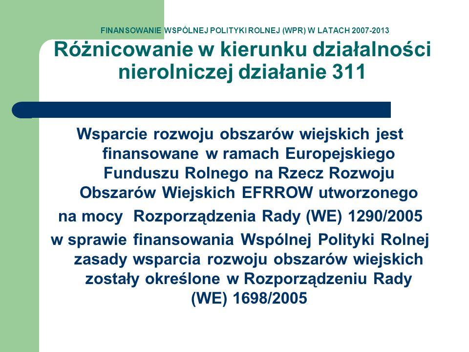 FINANSOWANIE WSPÓLNEJ POLITYKI ROLNEJ (WPR) W LATACH 2007-2013 Różnicowanie w kierunku działalności nierolniczej działanie 311 Wsparcie rozwoju obszar