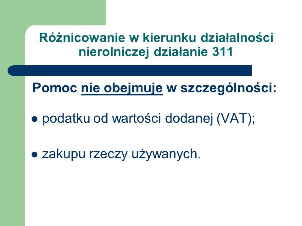 Różnicowanie w kierunku działalności nierolniczej działanie 311 Pomoc nie obejmuje w szczególności: podatku od wartości dodanej (VAT); zakupu rzeczy u