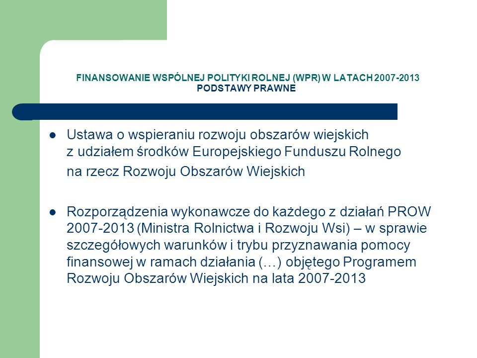 FINANSOWANIE WSPÓLNEJ POLITYKI ROLNEJ (WPR) W LATACH 2007-2013 PODSTAWY PRAWNE Ustawa o wspieraniu rozwoju obszarów wiejskich z udziałem środków Europ