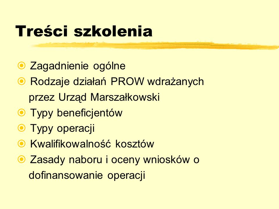Treści szkolenia Zagadnienie ogólne Rodzaje działań PROW wdrażanych przez Urząd Marszałkowski Typy beneficjentów Typy operacji Kwalifikowalność kosztó
