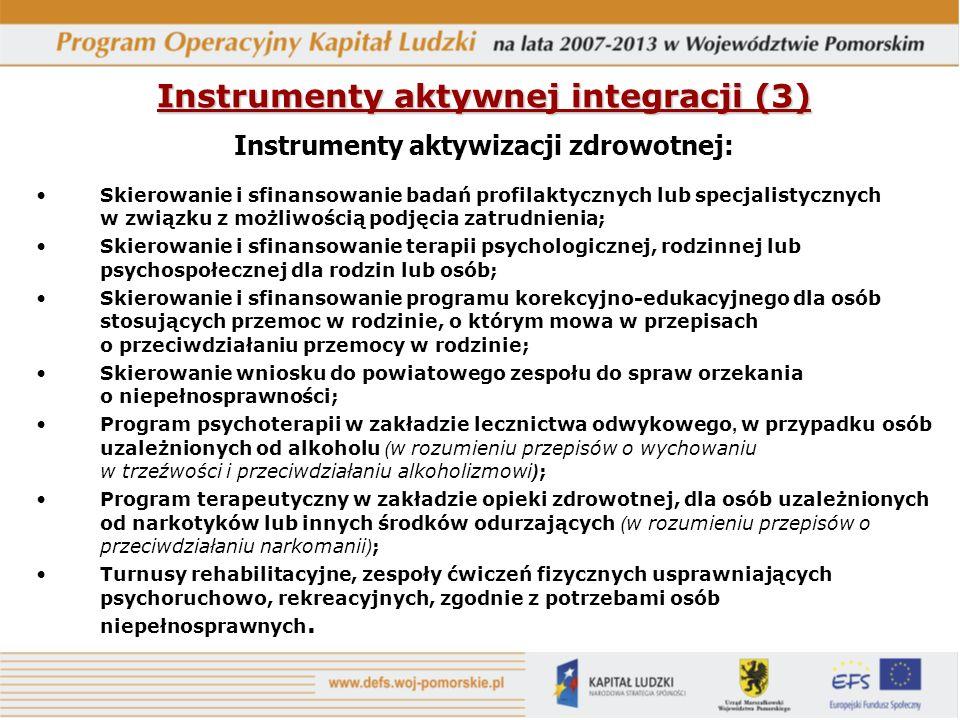 Instrumenty aktywnej integracji (3) Instrumenty aktywizacji zdrowotnej: Skierowanie i sfinansowanie badań profilaktycznych lub specjalistycznych w związku z możliwością podjęcia zatrudnienia; Skierowanie i sfinansowanie terapii psychologicznej, rodzinnej lub psychospołecznej dla rodzin lub osób; Skierowanie i sfinansowanie programu korekcyjno-edukacyjnego dla osób stosujących przemoc w rodzinie, o którym mowa w przepisach o przeciwdziałaniu przemocy w rodzinie; Skierowanie wniosku do powiatowego zespołu do spraw orzekania o niepełnosprawności; Program psychoterapii w zakładzie lecznictwa odwykowego, w przypadku osób uzależnionych od alkoholu ( w rozumieniu przepisów o wychowaniu w trzeźwości i przeciwdziałaniu alkoholizmowi ) ; Program terapeutyczny w zakładzie opieki zdrowotnej, dla osób uzależnionych od narkotyków lub innych środków odurzających ( w rozumieniu przepisów o przeciwdziałaniu narkomanii ) ; Turnusy rehabilitacyjne, zespoły ćwiczeń fizycznych usprawniających psychoruchowo, rekreacyjnych, zgodnie z potrzebami osób niepełnosprawnych.