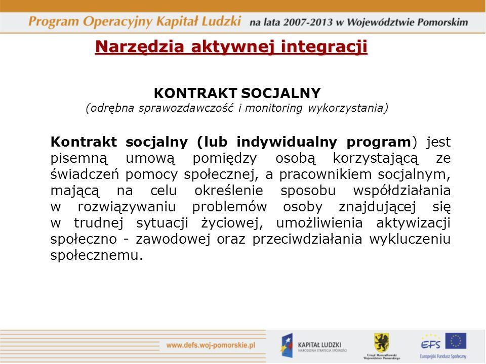 Narzędzia aktywnej integracji KONTRAKT SOCJALNY (odrębna sprawozdawczość i monitoring wykorzystania) Kontrakt socjalny (lub indywidualny program) jest pisemną umową pomiędzy osobą korzystającą ze świadczeń pomocy społecznej, a pracownikiem socjalnym, mającą na celu określenie sposobu współdziałania w rozwiązywaniu problemów osoby znajdującej się w trudnej sytuacji życiowej, umożliwienia aktywizacji społeczno - zawodowej oraz przeciwdziałania wykluczeniu społecznemu.