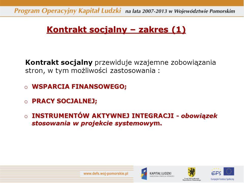 Kontrakt socjalny – zakres (1) Kontrakt socjalny przewiduje wzajemne zobowiązania stron, w tym możliwości zastosowania : o WSPARCIA FINANSOWEGO; o PRACY SOCJALNEJ; o INSTRUMENTÓW AKTYWNEJ INTEGRACJI - obowiązek stosowania w projekcie systemowym.