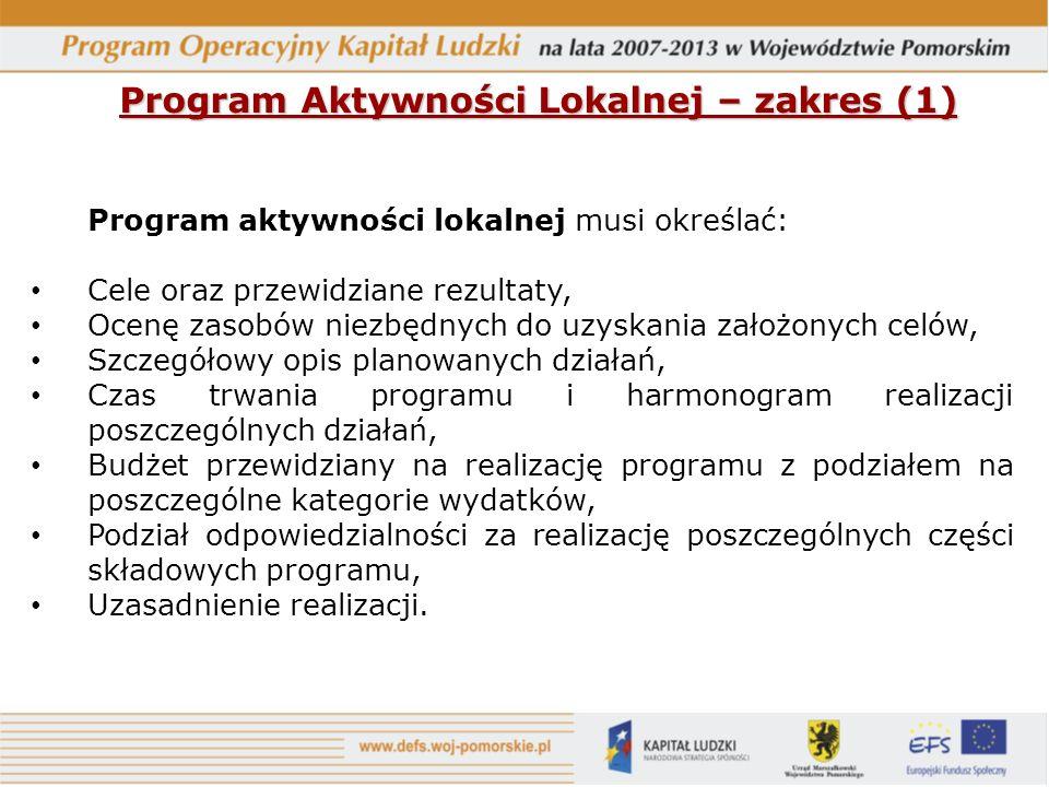 Program Aktywności Lokalnej – zakres (1) Program aktywności lokalnej musi określać: Cele oraz przewidziane rezultaty, Ocenę zasobów niezbędnych do uzyskania założonych celów, Szczegółowy opis planowanych działań, Czas trwania programu i harmonogram realizacji poszczególnych działań, Budżet przewidziany na realizację programu z podziałem na poszczególne kategorie wydatków, Podział odpowiedzialności za realizację poszczególnych części składowych programu, Uzasadnienie realizacji.