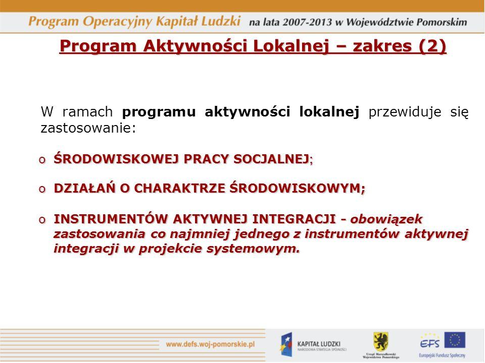 Program Aktywności Lokalnej – zakres (2) W ramach programu aktywności lokalnej przewiduje się zastosowanie: oŚRODOWISKOWEJ PRACY SOCJALNEJ ; oDZIAŁAŃ O CHARAKTRZE ŚRODOWISKOWYM; oINSTRUMENTÓW AKTYWNEJ INTEGRACJI - obowiązek zastosowania co najmniej jednego z instrumentów aktywnej integracji w projekcie systemowym.