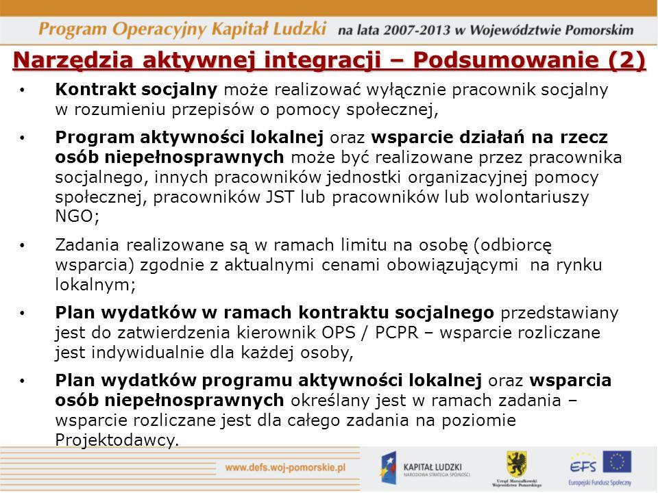 Narzędzia aktywnej integracji – Podsumowanie (2) Kontrakt socjalny może realizować wyłącznie pracownik socjalny w rozumieniu przepisów o pomocy społecznej, Program aktywności lokalnej oraz wsparcie działań na rzecz osób niepełnosprawnych może być realizowane przez pracownika socjalnego, innych pracowników jednostki organizacyjnej pomocy społecznej, pracowników JST lub pracowników lub wolontariuszy NGO; Zadania realizowane są w ramach limitu na osobę (odbiorcę wsparcia) zgodnie z aktualnymi cenami obowiązującymi na rynku lokalnym; Plan wydatków w ramach kontraktu socjalnego przedstawiany jest do zatwierdzenia kierownik OPS / PCPR – wsparcie rozliczane jest indywidualnie dla każdej osoby, Plan wydatków programu aktywności lokalnej oraz wsparcia osób niepełnosprawnych określany jest w ramach zadania – wsparcie rozliczane jest dla całego zadania na poziomie Projektodawcy.