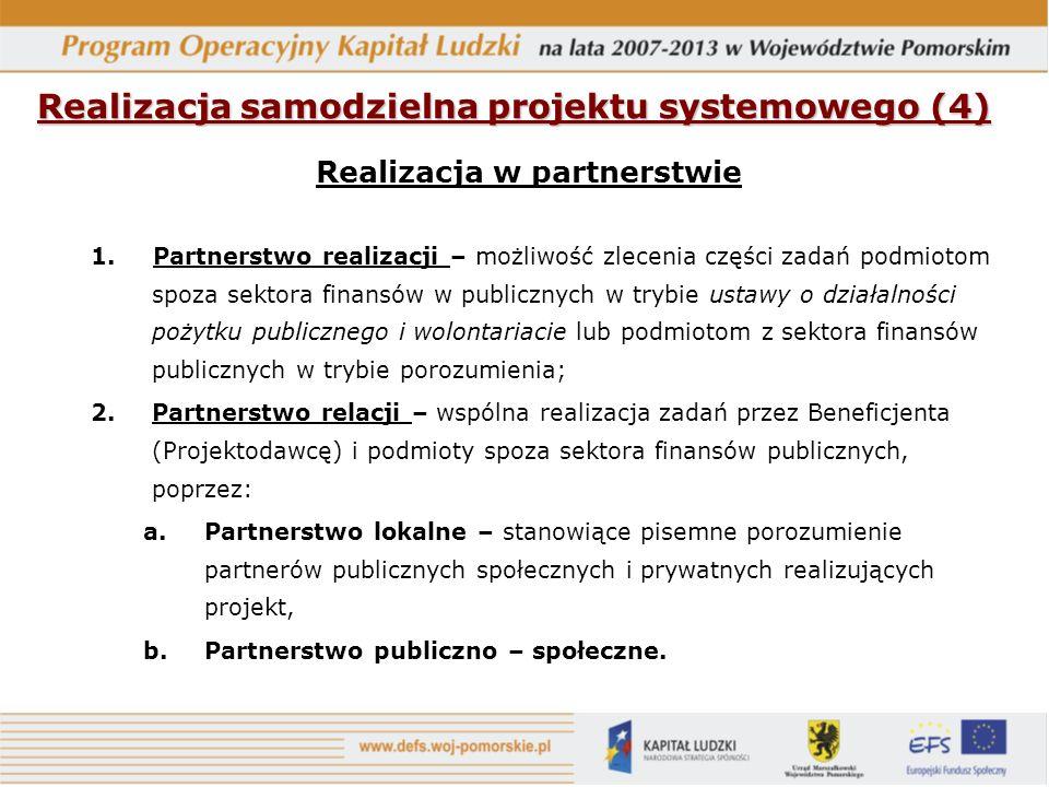 Realizacja samodzielna projektu systemowego (4) Realizacja w partnerstwie 1.Partnerstwo realizacji – możliwość zlecenia części zadań podmiotom spoza sektora finansów w publicznych w trybie ustawy o działalności pożytku publicznego i wolontariacie lub podmiotom z sektora finansów publicznych w trybie porozumienia; 2.Partnerstwo relacji – wspólna realizacja zadań przez Beneficjenta (Projektodawcę) i podmioty spoza sektora finansów publicznych, poprzez: a.Partnerstwo lokalne – stanowiące pisemne porozumienie partnerów publicznych społecznych i prywatnych realizujących projekt, b.Partnerstwo publiczno – społeczne.