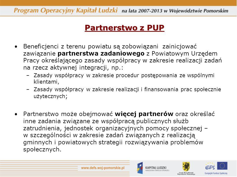 Partnerstwo z PUP Beneficjenci z terenu powiatu są zobowiązani zainicjować zawiązanie partnerstwa zadaniowego z Powiatowym Urzędem Pracy określającego zasady współpracy w zakresie realizacji zadań na rzecz aktywnej integracji, np.: –Zasady współpracy w zakresie procedur postępowania ze wspólnymi klientami, –Zasady współpracy w zakresie realizacji i finansowania prac społecznie użytecznych ; Partnerstwo może obejmować więcej partnerów oraz określać inne zadania związane ze współpracą publicznych służb zatrudnienia, jednostek organizacyjnych pomocy społecznej – w szczególności w zakresie zadań związanych z realizacją gminnych i powiatowych strategii rozwiązywania problemów społecznych.