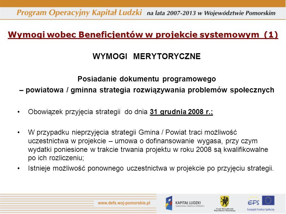 Wymogi wobec Beneficjentów w projekcie systemowym (1) WYMOGI MERYTORYCZNE Posiadanie dokumentu programowego – powiatowa / gminna strategia rozwiązywania problemów społecznych Obowiązek przyjęcia strategii do dnia 31 grudnia 2008 r.; W przypadku nieprzyjęcia strategii Gmina / Powiat traci możliwość uczestnictwa w projekcie – umowa o dofinansowanie wygasa, przy czym wydatki poniesione w trakcie trwania projektu w roku 2008 są kwalifikowalne po ich rozliczeniu; Istnieje możliwość ponownego uczestnictwa w projekcie po przyjęciu strategii.