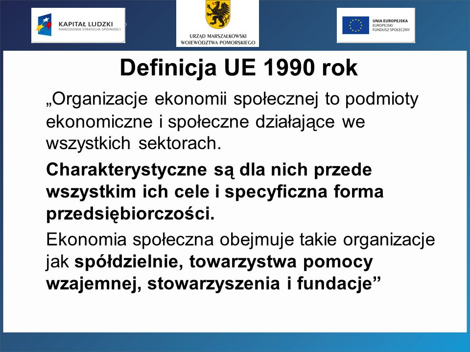 Definicja UE 1990 rok Organizacje ekonomii społecznej to podmioty ekonomiczne i społeczne działające we wszystkich sektorach. Charakterystyczne są dla