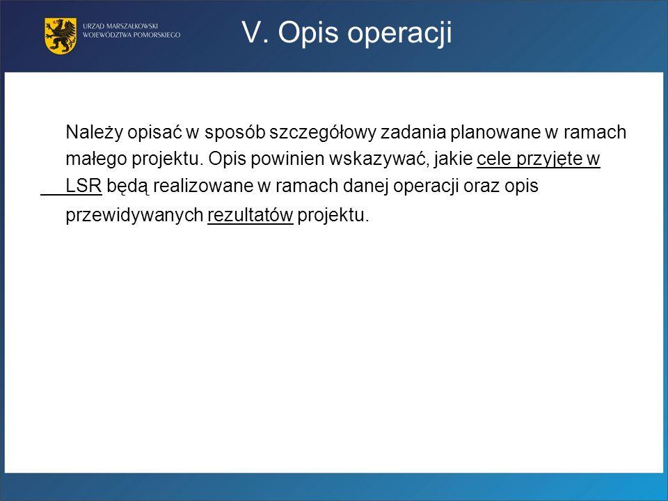 V. Opis operacji Należy opisać w sposób szczegółowy zadania planowane w ramach małego projektu. Opis powinien wskazywać, jakie cele przyjęte w LSR będ