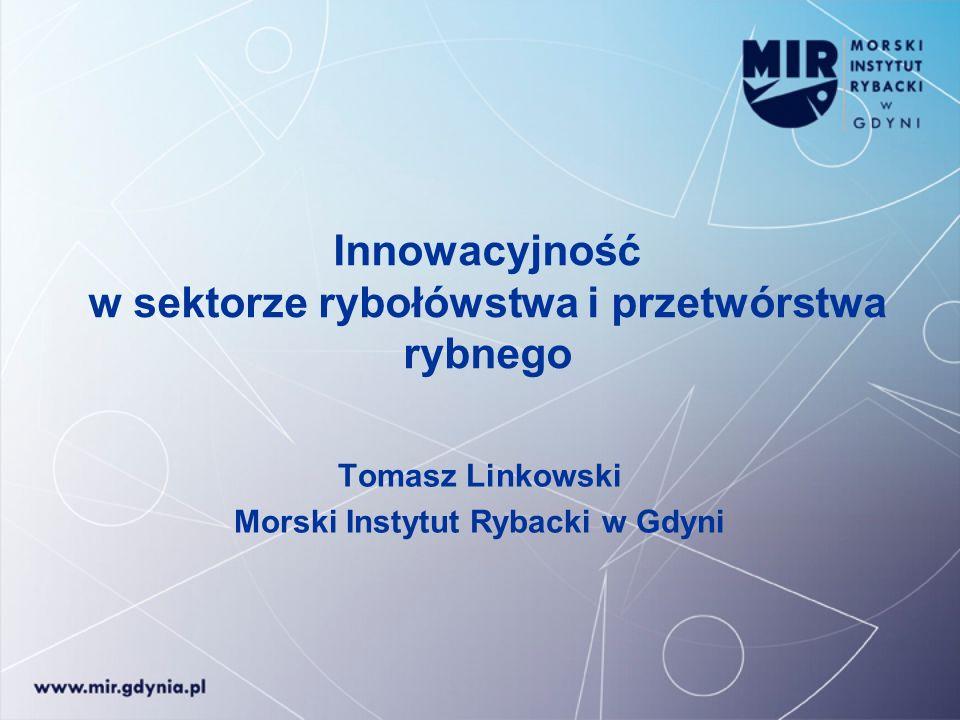 Innowacyjność w sektorze rybołówstwa i przetwórstwa rybnego Tomasz Linkowski Morski Instytut Rybacki w Gdyni