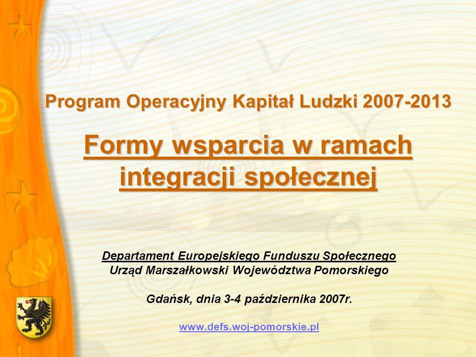 Program Operacyjny Kapitał Ludzki 2007-2013 Formy wsparcia w ramach integracji społecznej Departament Europejskiego Funduszu Społecznego Urząd Marszałkowski Województwa Pomorskiego Gdańsk, dnia 3-4 października 2007r.