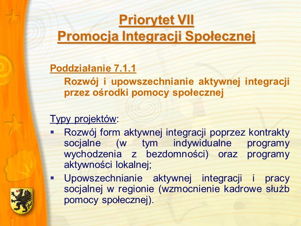 Priorytet VII Promocja Integracji Społecznej Poddziałanie 7.1.1 Rozwój i upowszechnianie aktywnej integracji przez ośrodki pomocy społecznej Typy projektów: Rozwój form aktywnej integracji poprzez kontrakty socjalne (w tym indywidualne programy wychodzenia z bezdomności) oraz programy aktywności lokalnej; Upowszechnianie aktywnej integracji i pracy socjalnej w regionie (wzmocnienie kadrowe służb pomocy społecznej).
