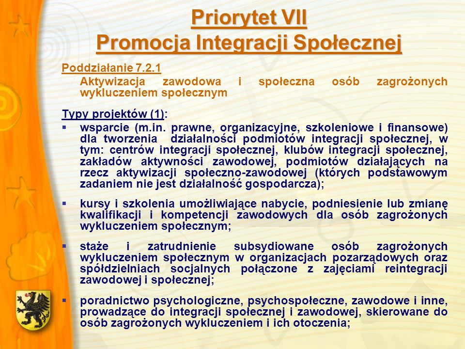 Priorytet VII Promocja Integracji Społecznej Poddziałanie 7.2.1 Aktywizacja zawodowa i społeczna osób zagrożonych wykluczeniem społecznym Typy projektów (1): wsparcie (m.in.