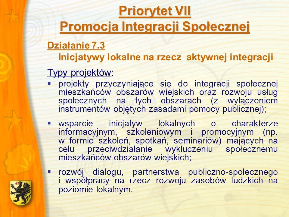 Priorytet VII Promocja Integracji Społecznej Działanie 7.3 Inicjatywy lokalne na rzecz aktywnej integracji Typy projektów: projekty przyczyniające się do integracji społecznej mieszkańców obszarów wiejskich oraz rozwoju usług społecznych na tych obszarach (z wyłączeniem instrumentów objętych zasadami pomocy publicznej); wsparcie inicjatyw lokalnych o charakterze informacyjnym, szkoleniowym i promocyjnym (np.