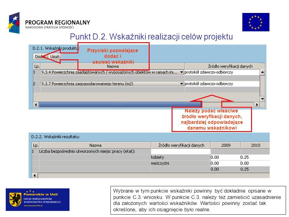 Punkt D.2. Wskaźniki realizacji celów projektu Wybrane w tym punkcie wskaźniki powinny być dokładnie opisane w punkcie C.3. wniosku. W punkcie C.3. na