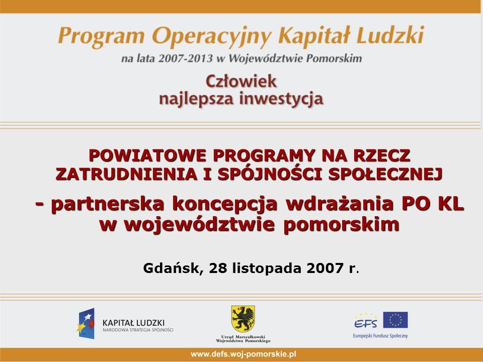 POWIATOWE PROGRAMY NA RZECZ ZATRUDNIENIA I SPÓJNOŚCI SPOŁECZNEJ - partnerska koncepcja wdrażania PO KL w województwie pomorskim POWIATOWE PROGRAMY NA RZECZ ZATRUDNIENIA I SPÓJNOŚCI SPOŁECZNEJ - partnerska koncepcja wdrażania PO KL w województwie pomorskim Gdańsk, 28 listopada 2007 r.