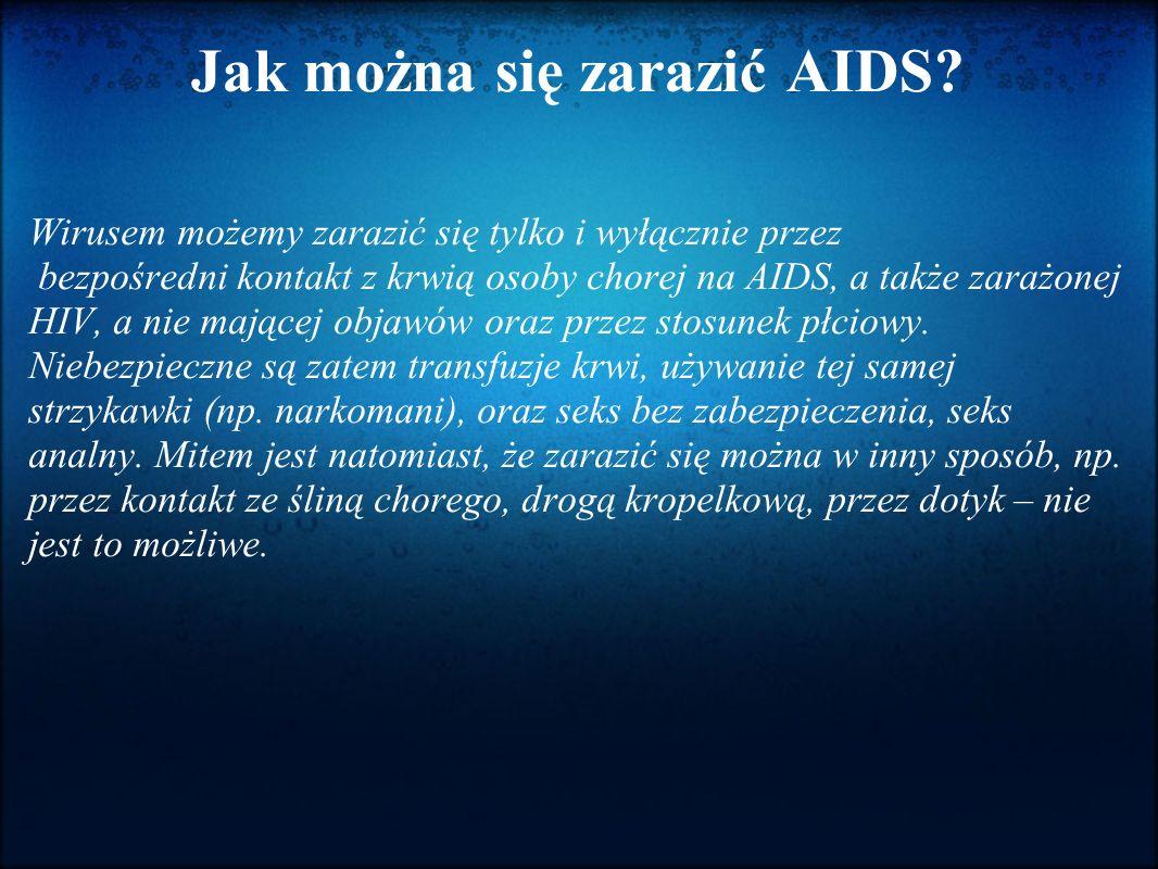 Jak można się zarazić AIDS? Wirusem możemy zarazić się tylko i wyłącznie przez bezpośredni kontakt z krwią osoby chorej na AIDS, a także zarażonej HIV
