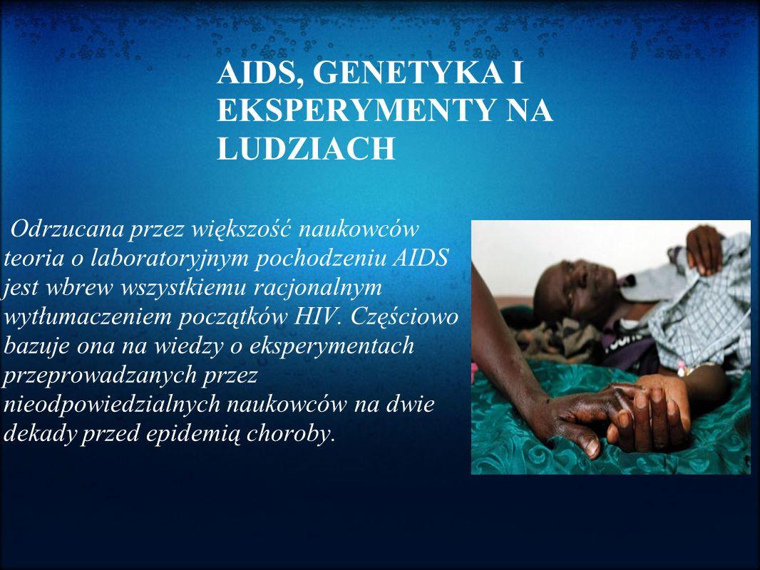 AIDS, GENETYKA I EKSPERYMENTY NA LUDZIACH Odrzucana przez większość naukowców teoria o laboratoryjnym pochodzeniu AIDS jest wbrew wszystkiemu racjonal