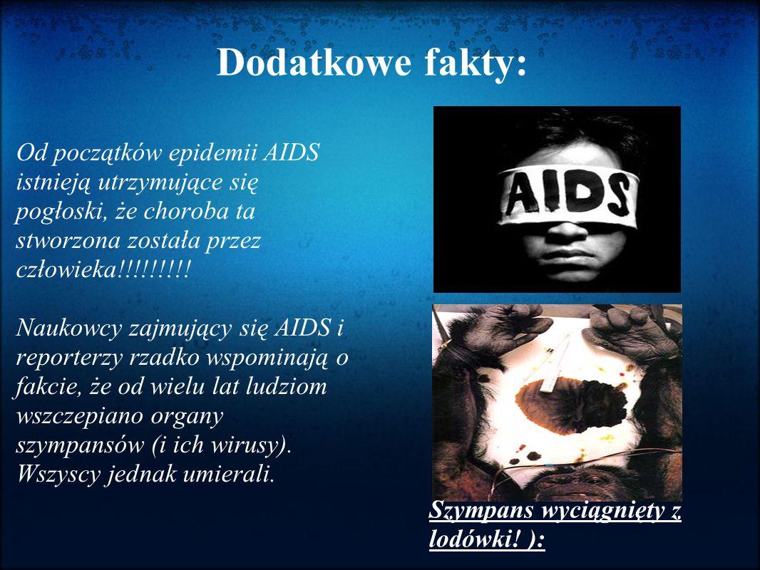 Dodatkowe fakty: Od początków epidemii AIDS istnieją utrzymujące się pogłoski, że choroba ta stworzona została przez człowieka!!!!!!!!! Naukowcy zajmu