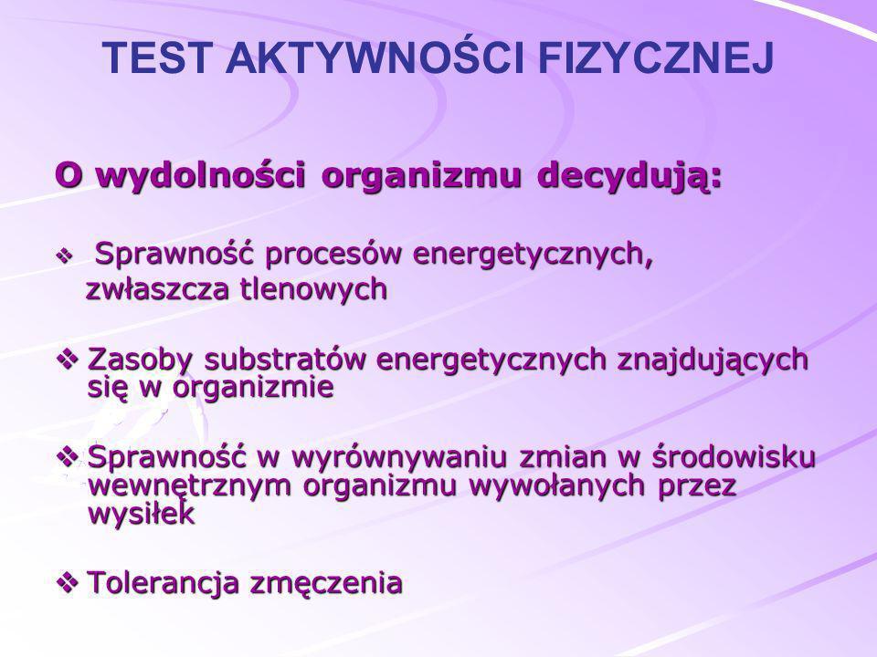 TEST AKTYWNOŚCI FIZYCZNEJ O wydolności organizmu decydują: Sprawność procesów energetycznych, Sprawność procesów energetycznych, zwłaszcza tlenowych z